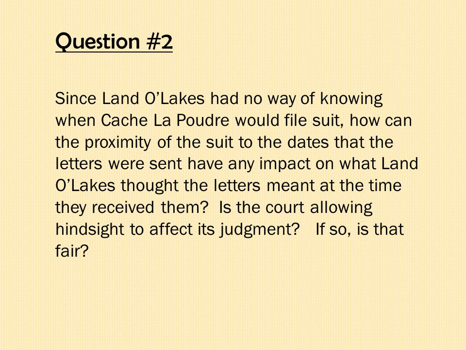 Question #2 Since Land O'Lakes had no way of knowing when Cache La Poudre would file suit, how can the proximity of the suit to the dates that the letters were sent have any impact on what Land O'Lakes thought the letters meant at the time they received them.
