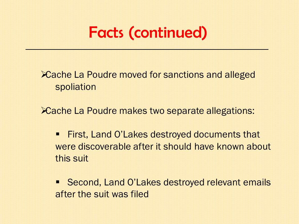 Facts (continued) _________________________________________________________________  Cache La Poudre moved for sanctions and alleged spoliation  Cache La Poudre makes two separate allegations:  First, Land O'Lakes destroyed documents that were discoverable after it should have known about this suit  Second, Land O'Lakes destroyed relevant emails after the suit was filed