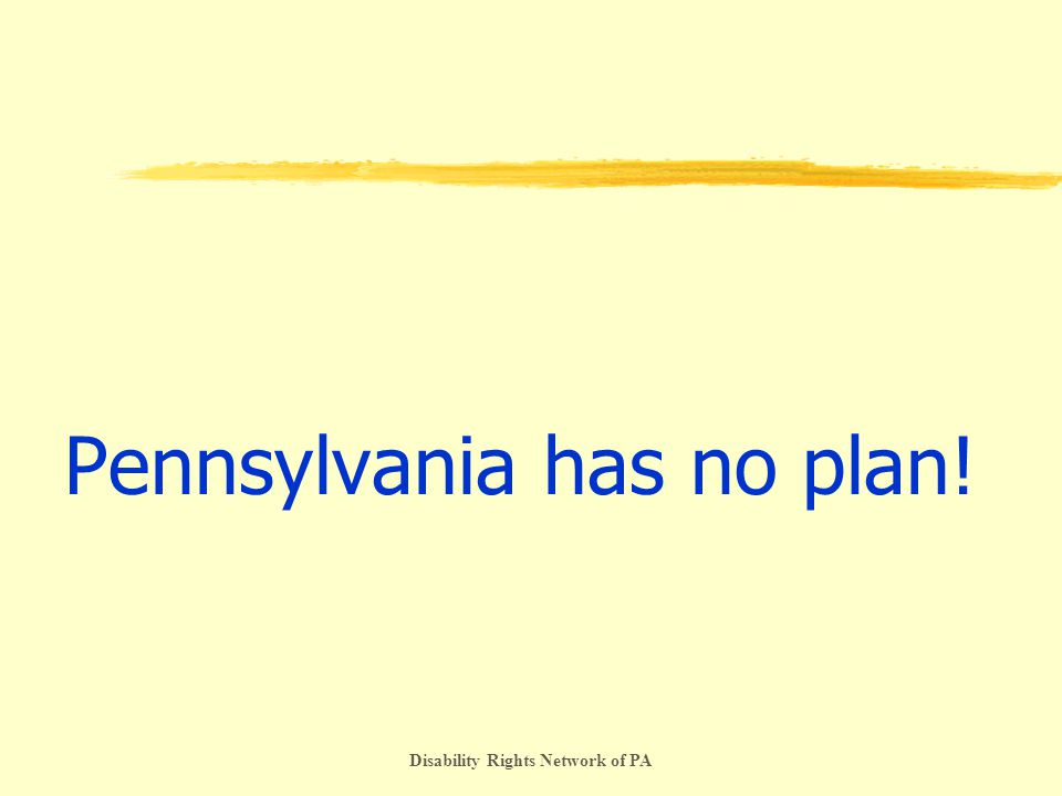 Disability Rights Network of PA Pennsylvania has no plan!