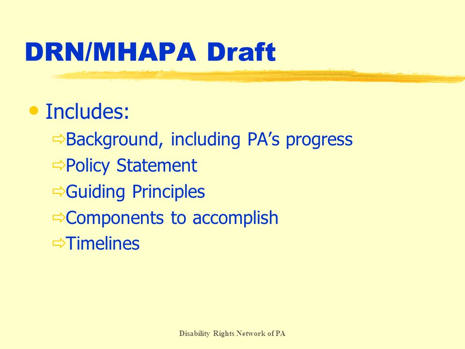 Disability Rights Network of PA DRN/MHAPA Draft Includes:  Background, including PA's progress  Policy Statement  Guiding Principles  Components to accomplish  Timelines