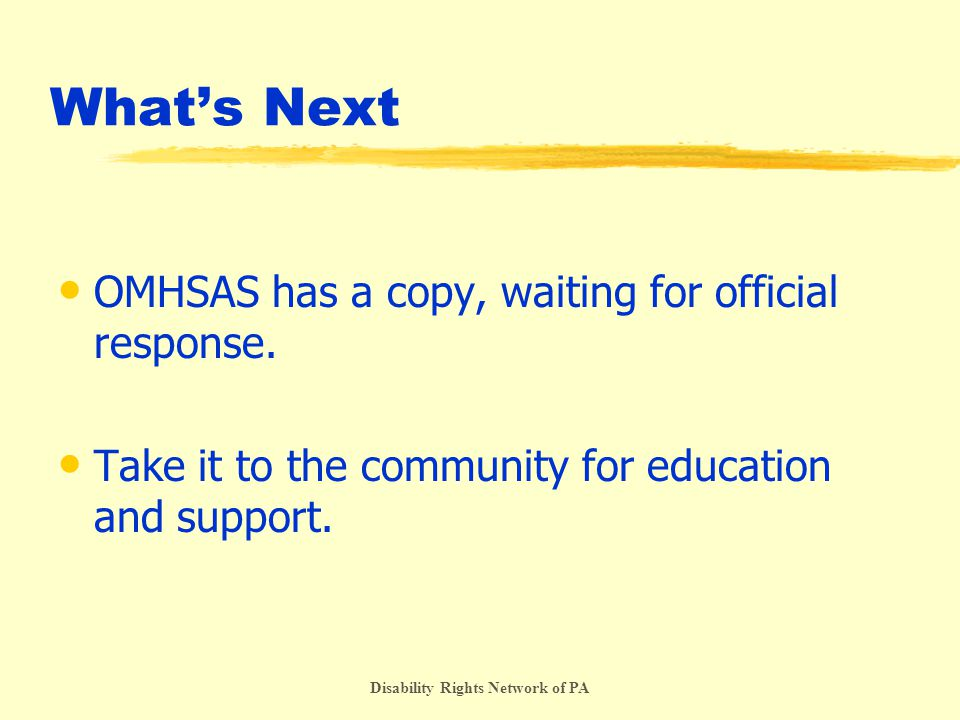 Disability Rights Network of PA What's Next OMHSAS has a copy, waiting for official response.
