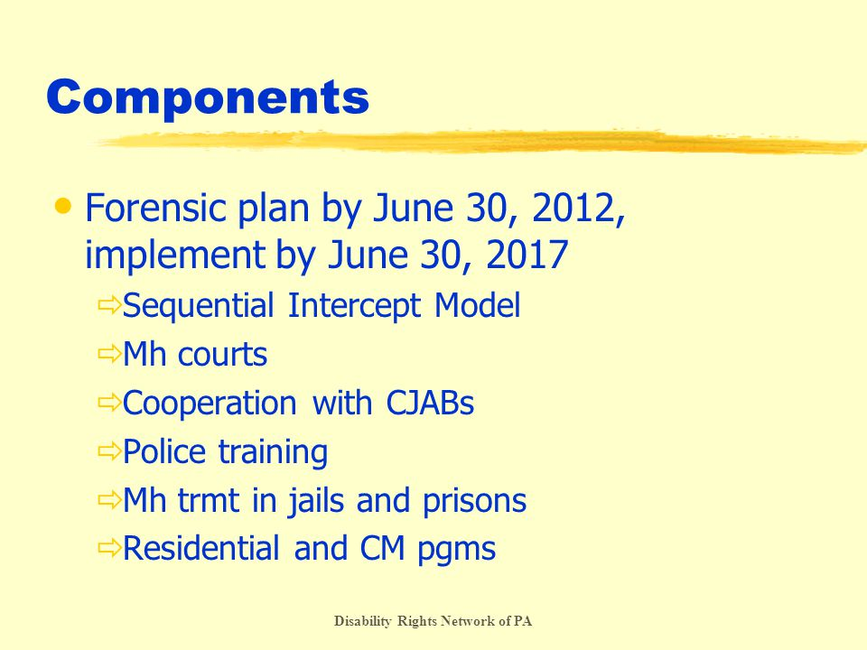 Disability Rights Network of PA Components Forensic plan by June 30, 2012, implement by June 30, 2017  Sequential Intercept Model  Mh courts  Cooperation with CJABs  Police training  Mh trmt in jails and prisons  Residential and CM pgms
