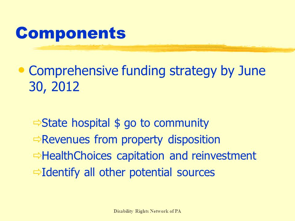 Disability Rights Network of PA Components Comprehensive funding strategy by June 30, 2012  State hospital $ go to community  Revenues from property disposition  HealthChoices capitation and reinvestment  Identify all other potential sources