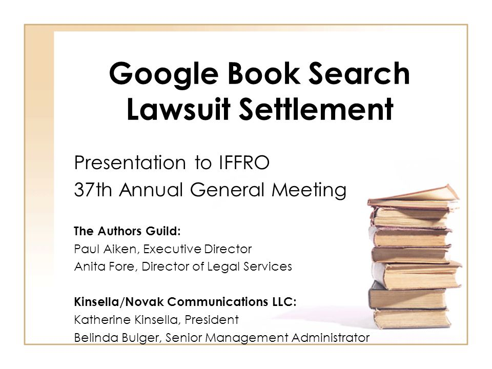 Google Book Search Lawsuit Settlement Presentation to IFFRO 37th Annual General Meeting The Authors Guild: Paul Aiken, Executive Director Anita Fore, Director of Legal Services Kinsella/Novak Communications LLC: Katherine Kinsella, President Belinda Bulger, Senior Management Administrator
