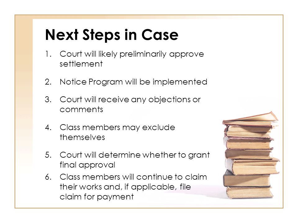 Next Steps in Case 1.Court will likely preliminarily approve settlement 2.Notice Program will be implemented 3.Court will receive any objections or comments 4.Class members may exclude themselves 5.Court will determine whether to grant final approval 6.Class members will continue to claim their works and, if applicable, file claim for payment