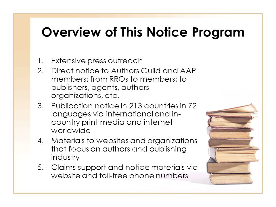 Overview of This Notice Program 1.Extensive press outreach 2.Direct notice to Authors Guild and AAP members; from RROs to members; to publishers, agents, authors organizations, etc.