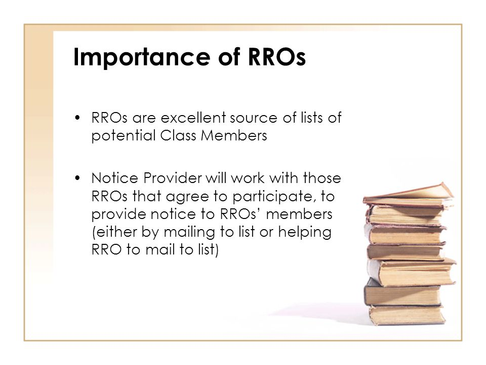 Importance of RROs RROs are excellent source of lists of potential Class Members Notice Provider will work with those RROs that agree to participate, to provide notice to RROs' members (either by mailing to list or helping RRO to mail to list)