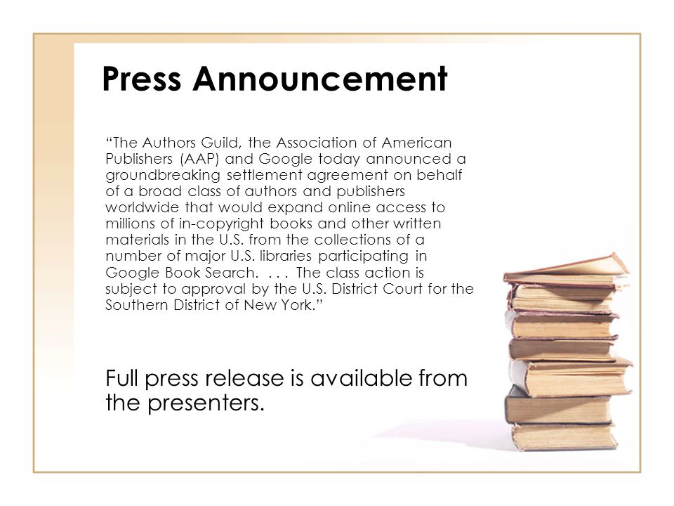 Press Announcement The Authors Guild, the Association of American Publishers (AAP) and Google today announced a groundbreaking settlement agreement on behalf of a broad class of authors and publishers worldwide that would expand online access to millions of in-copyright books and other written materials in the U.S.