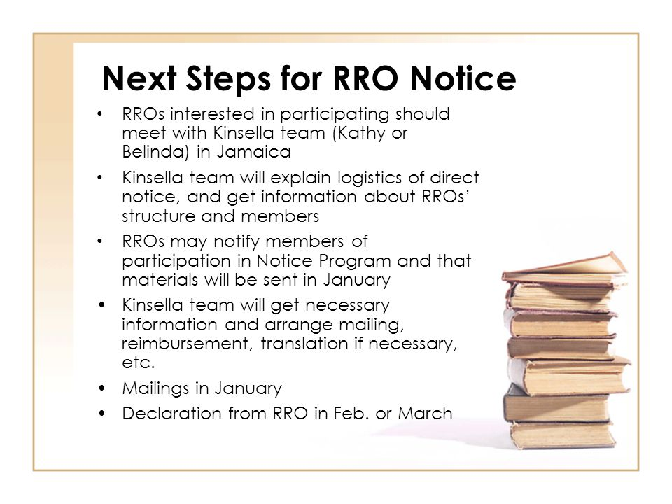Next Steps for RRO Notice RROs interested in participating should meet with Kinsella team (Kathy or Belinda) in Jamaica Kinsella team will explain logistics of direct notice, and get information about RROs' structure and members RROs may notify members of participation in Notice Program and that materials will be sent in January Kinsella team will get necessary information and arrange mailing, reimbursement, translation if necessary, etc.