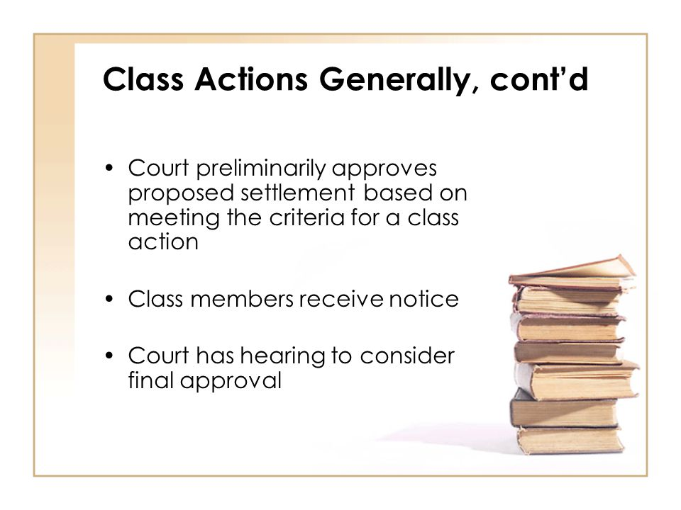 Class Actions Generally, cont'd Court preliminarily approves proposed settlement based on meeting the criteria for a class action Class members receive notice Court has hearing to consider final approval