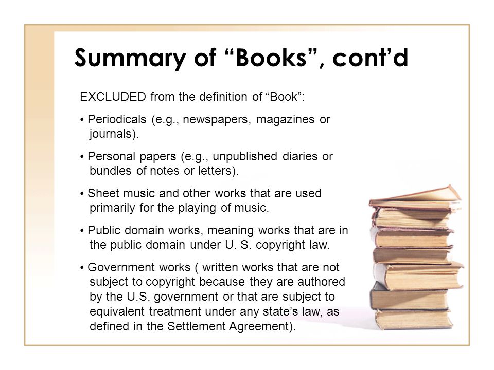 Summary of Books , cont'd EXCLUDED from the definition of Book : Periodicals (e.g., newspapers, magazines or journals).