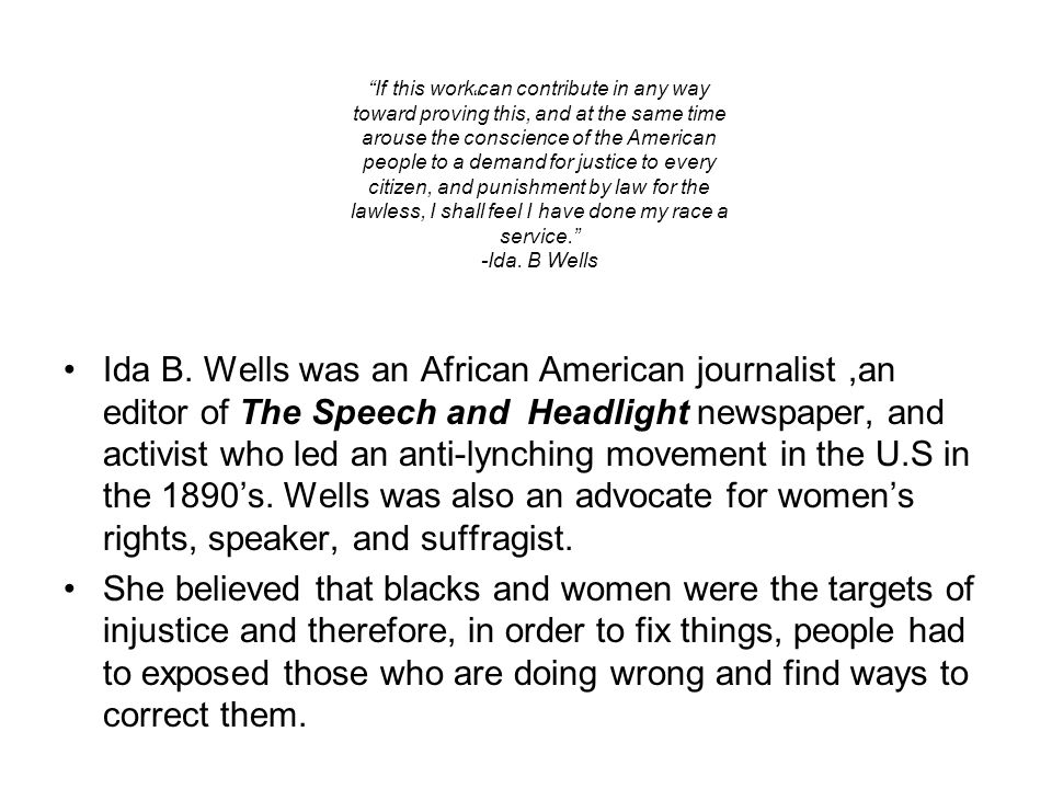 """ Ida B. Wells was an African American journalist,an editor of The Speech and Headlight newspaper, and activist who led an anti-lynching movement in t"