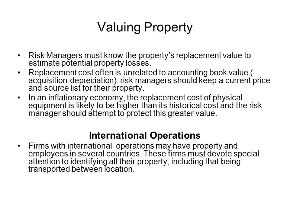 Valuing Property Risk Managers must know the property's replacement value to estimate potential property losses. Replacement cost often is unrelated t