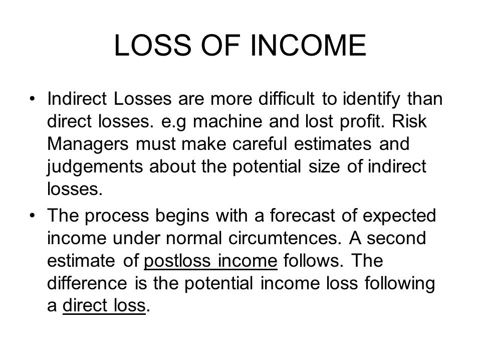 LOSS OF INCOME Indirect Losses are more difficult to identify than direct losses. e.g machine and lost profit. Risk Managers must make careful estimat