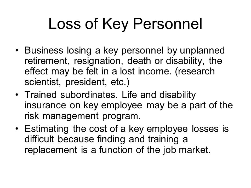 Loss of Key Personnel Business losing a key personnel by unplanned retirement, resignation, death or disability, the effect may be felt in a lost inco