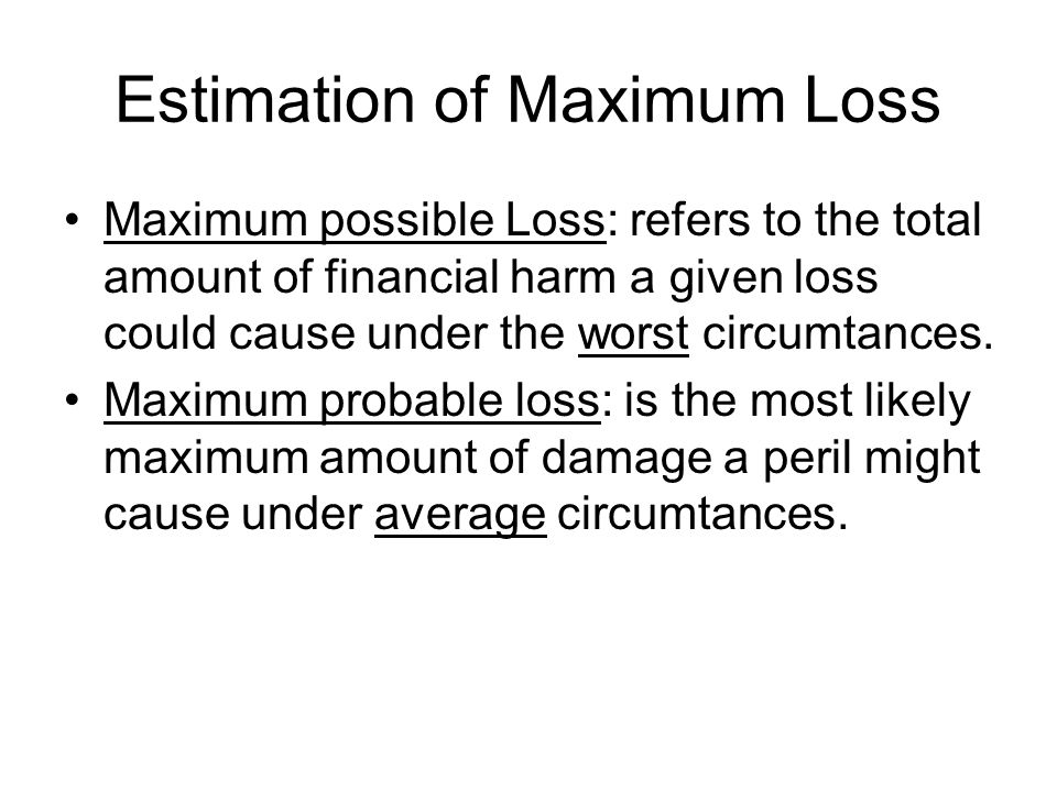Estimation of Maximum Loss Maximum possible Loss: refers to the total amount of financial harm a given loss could cause under the worst circumtances.