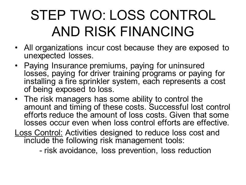 STEP TWO: LOSS CONTROL AND RISK FINANCING All organizations incur cost because they are exposed to unexpected losses. Paying Insurance premiums, payin