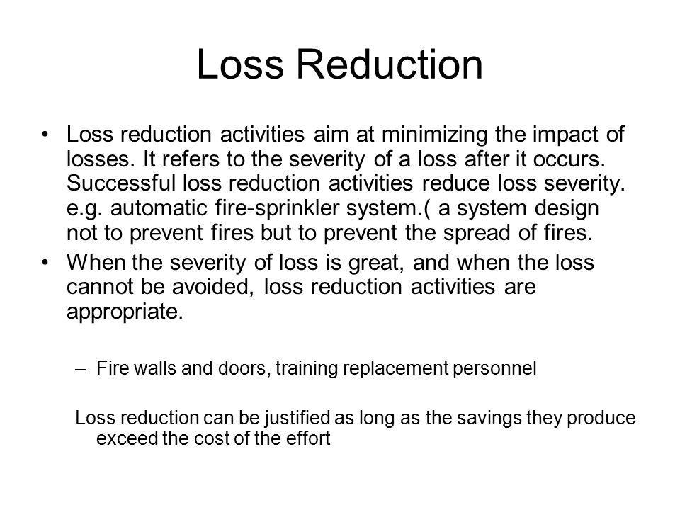Loss Reduction Loss reduction activities aim at minimizing the impact of losses. It refers to the severity of a loss after it occurs. Successful loss