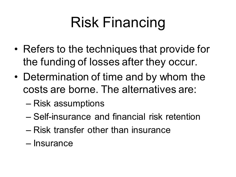 Risk Financing Refers to the techniques that provide for the funding of losses after they occur. Determination of time and by whom the costs are borne