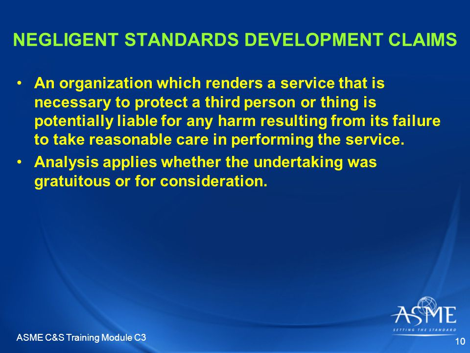 ASME C&S Training Module C3 10 NEGLIGENT STANDARDS DEVELOPMENT CLAIMS An organization which renders a service that is necessary to protect a third person or thing is potentially liable for any harm resulting from its failure to take reasonable care in performing the service.