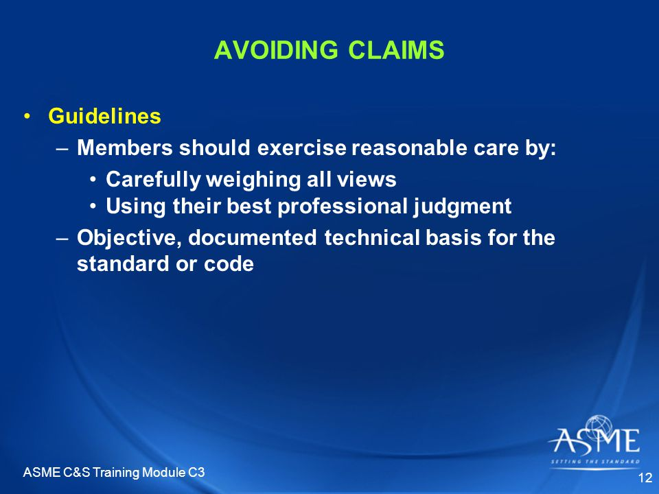 ASME C&S Training Module C3 12 AVOIDING CLAIMS Guidelines –Members should exercise reasonable care by: Carefully weighing all views Using their best professional judgment –Objective, documented technical basis for the standard or code
