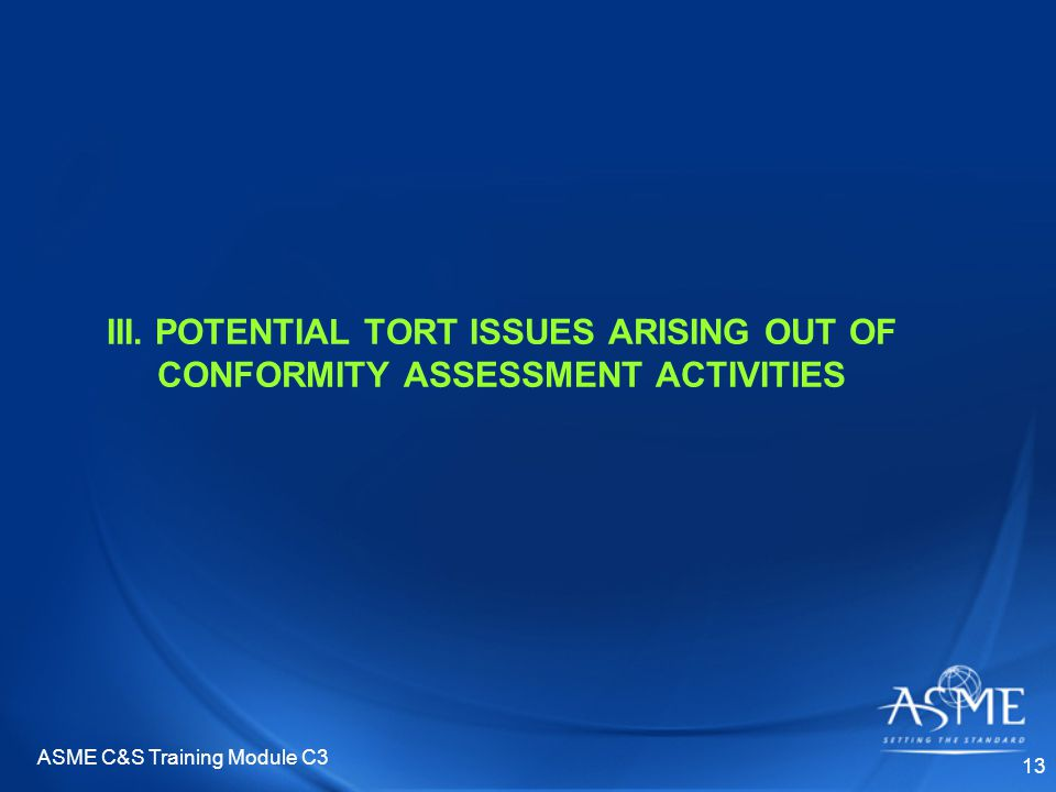ASME C&S Training Module C3 13 III. POTENTIAL TORT ISSUES ARISING OUT OF CONFORMITY ASSESSMENT ACTIVITIES