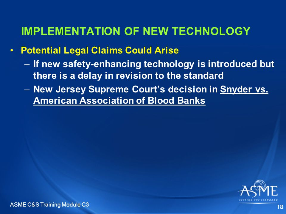 ASME C&S Training Module C3 18 IMPLEMENTATION OF NEW TECHNOLOGY Potential Legal Claims Could Arise –If new safety-enhancing technology is introduced but there is a delay in revision to the standard –New Jersey Supreme Court's decision in Snyder vs.