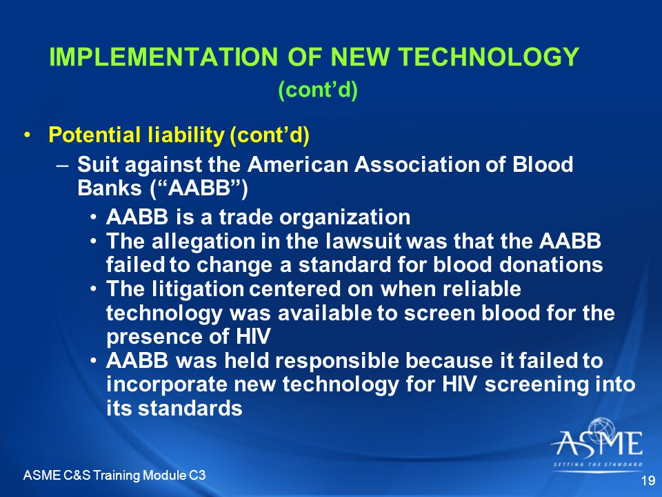 ASME C&S Training Module C3 19 IMPLEMENTATION OF NEW TECHNOLOGY (cont'd) Potential liability (cont'd) –Suit against the American Association of Blood Banks ( AABB ) AABB is a trade organization The allegation in the lawsuit was that the AABB failed to change a standard for blood donations The litigation centered on when reliable technology was available to screen blood for the presence of HIV AABB was held responsible because it failed to incorporate new technology for HIV screening into its standards