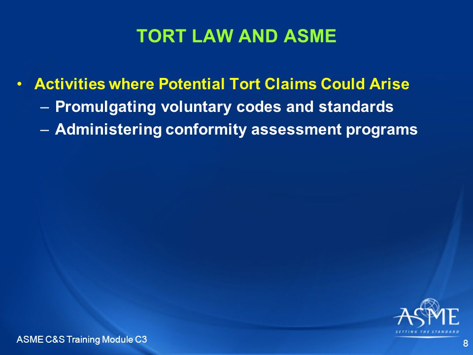 ASME C&S Training Module C3 8 TORT LAW AND ASME Activities where Potential Tort Claims Could Arise –Promulgating voluntary codes and standards –Administering conformity assessment programs