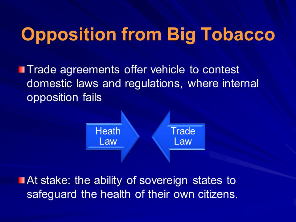 Opposition from Big Tobacco Trade agreements offer vehicle to contest domestic laws and regulations, where internal opposition fails At stake: the abi