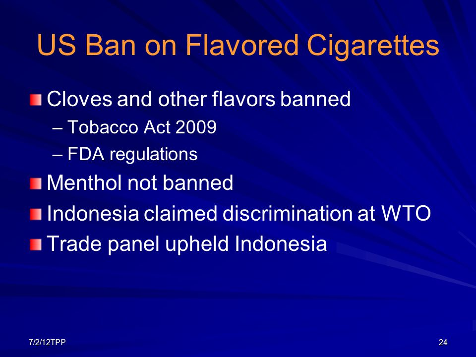 7/2/12TPP24 US Ban on Flavored Cigarettes Cloves and other flavors banned – –Tobacco Act 2009 – –FDA regulations Menthol not banned Indonesia claimed