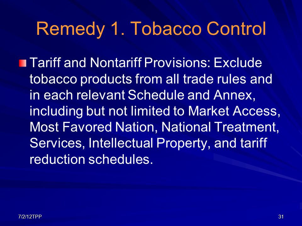 7/2/12TPP31 Remedy 1. Tobacco Control Tariff and Nontariff Provisions: Exclude tobacco products from all trade rules and in each relevant Schedule and