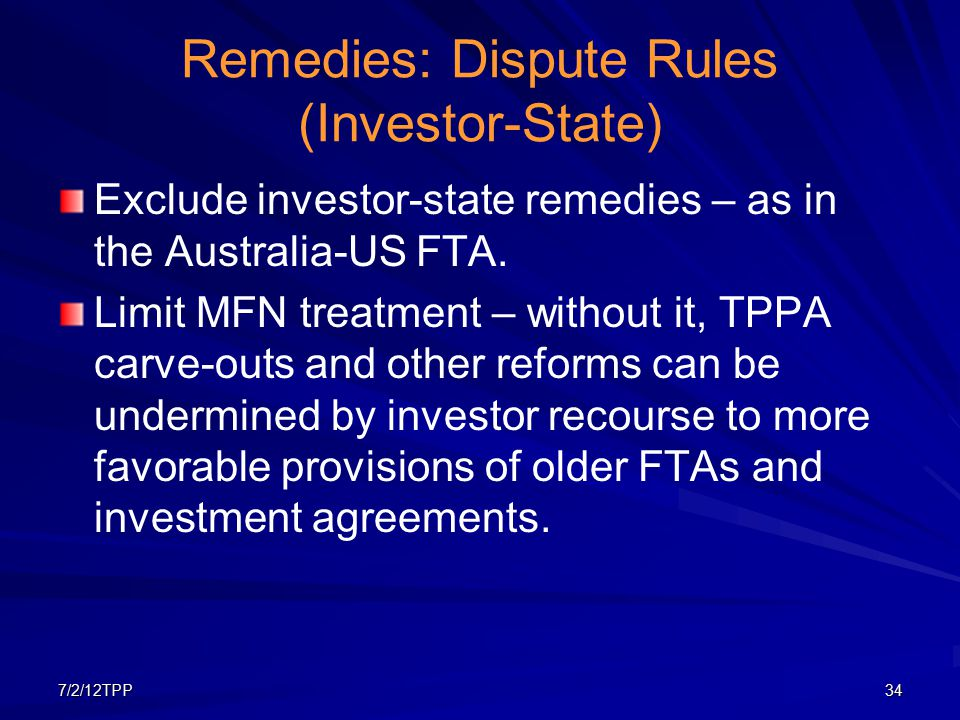 7/2/12TPP34 Remedies: Dispute Rules (Investor-State) Exclude investor-state remedies – as in the Australia-US FTA. Limit MFN treatment – without it, T