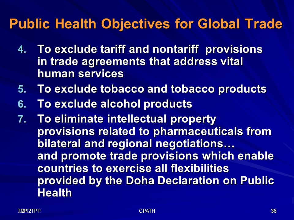 7/2/12TPP36TPP CPATH 36 Public Health Objectives for Global Trade 4. To exclude tariff and nontariff provisions in trade agreements that address vital