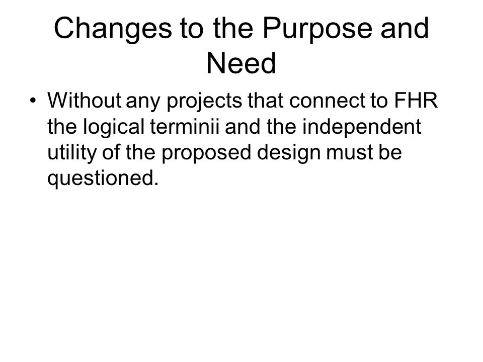 Changes to the Purpose and Need Without any projects that connect to FHR the logical terminii and the independent utility of the proposed design must be questioned.