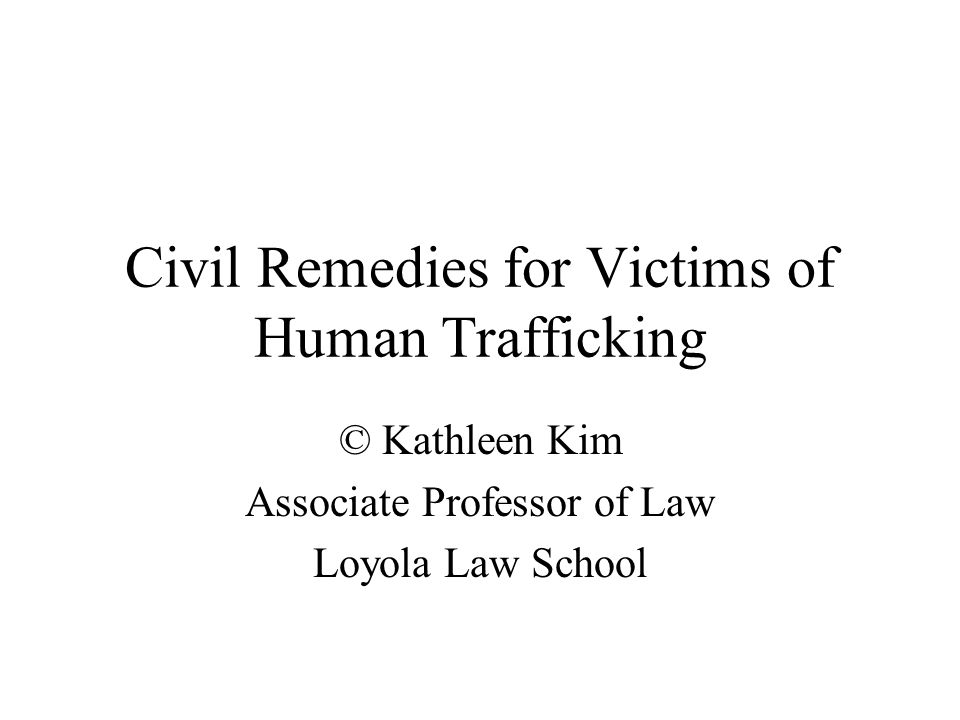 Civil Remedies for Victims of Human Trafficking © Kathleen Kim Associate Professor of Law Loyola Law School