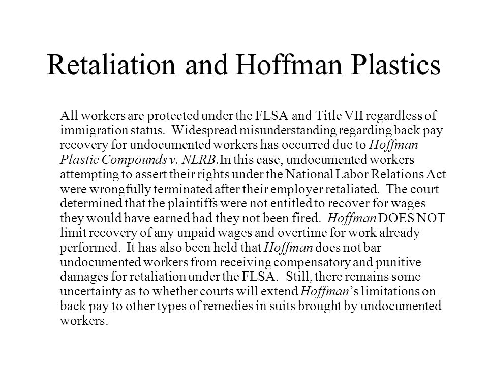 Retaliation and Hoffman Plastics All workers are protected under the FLSA and Title VII regardless of immigration status.