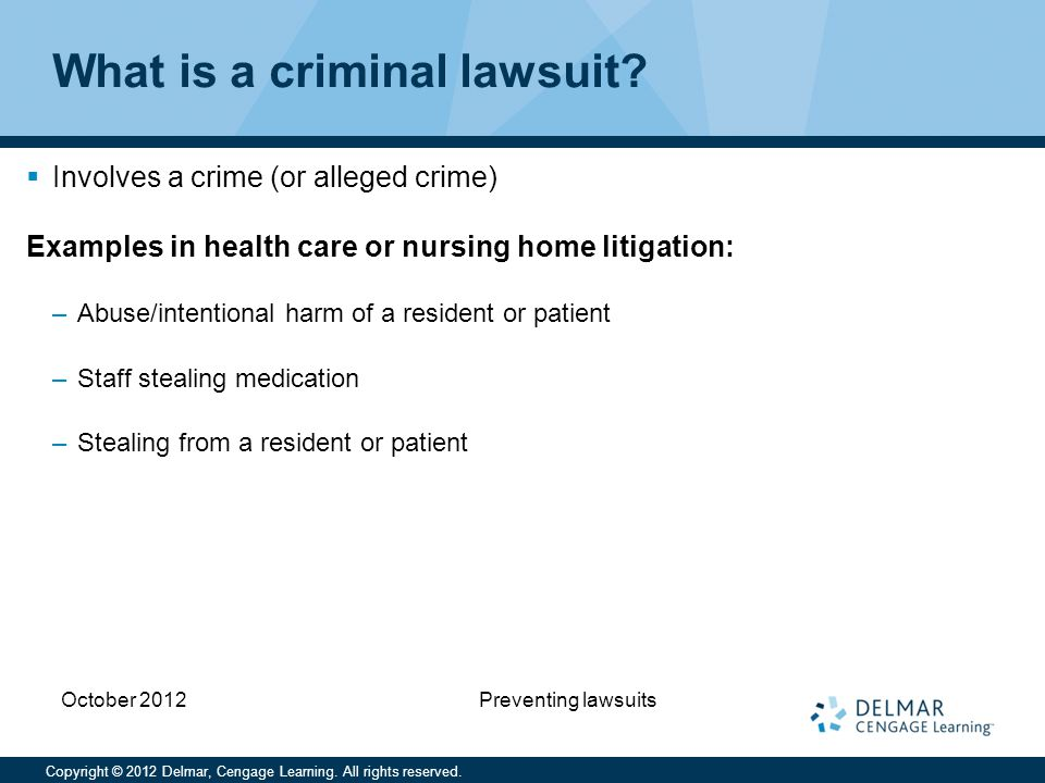 Copyright © 2012 Delmar, Cengage Learning. All rights reserved. October 2012 Preventing lawsuits What is a criminal lawsuit?  Involves a crime (or al