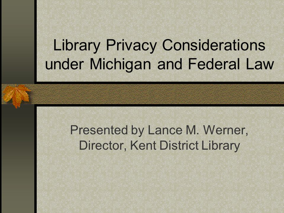 Library Privacy Considerations under Michigan and Federal Law Presented by Lance M.