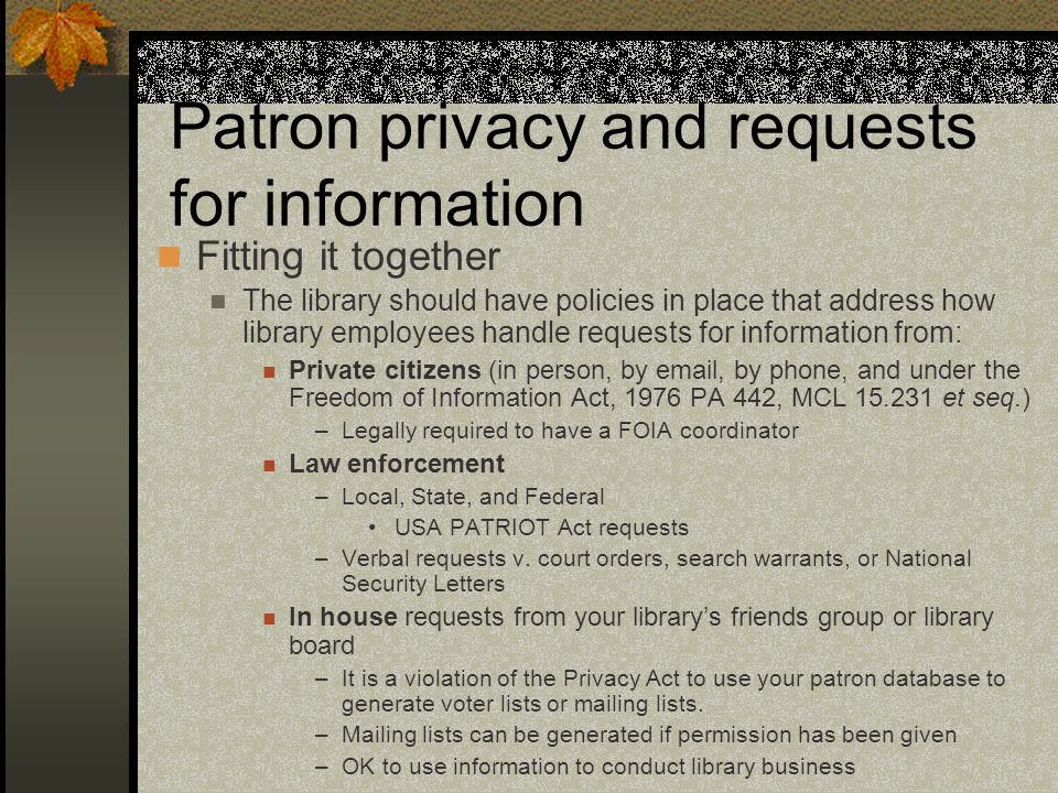 Patron privacy and requests for information Fitting it together The library should have policies in place that address how library employees handle requests for information from: Private citizens (in person, by email, by phone, and under the Freedom of Information Act, 1976 PA 442, MCL 15.231 et seq.) –Legally required to have a FOIA coordinator Law enforcement –Local, State, and Federal USA PATRIOT Act requests –Verbal requests v.