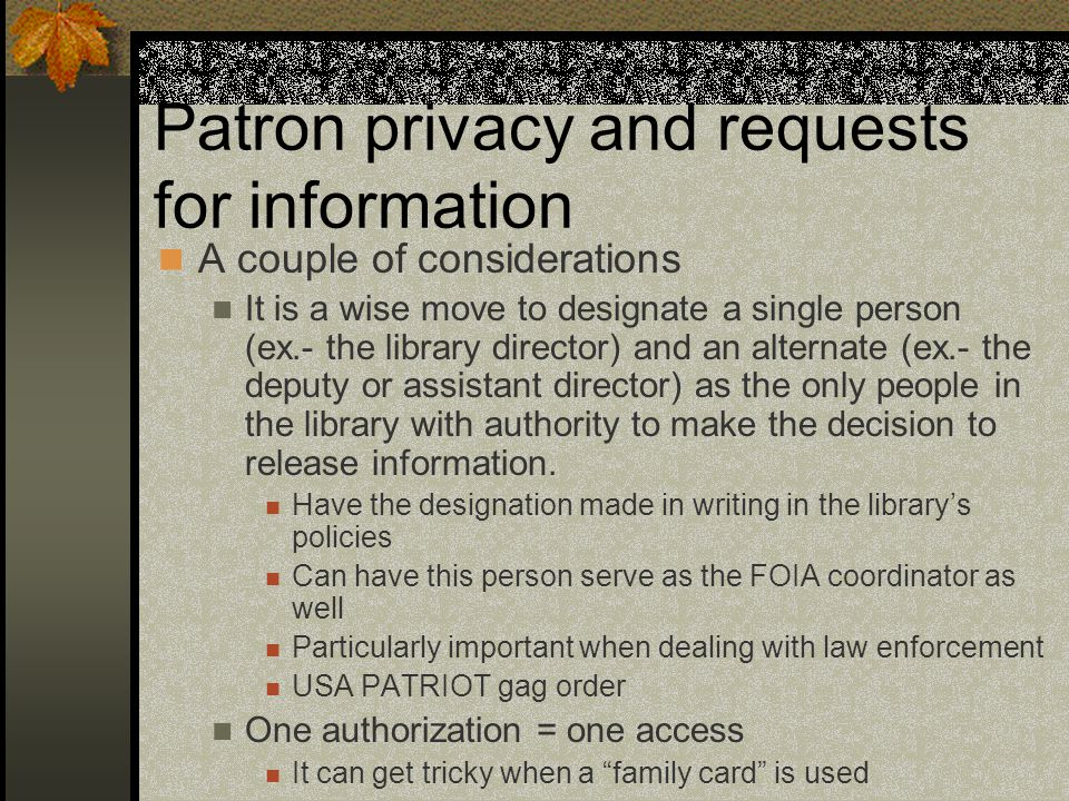 Patron privacy and requests for information A couple of considerations It is a wise move to designate a single person (ex.- the library director) and