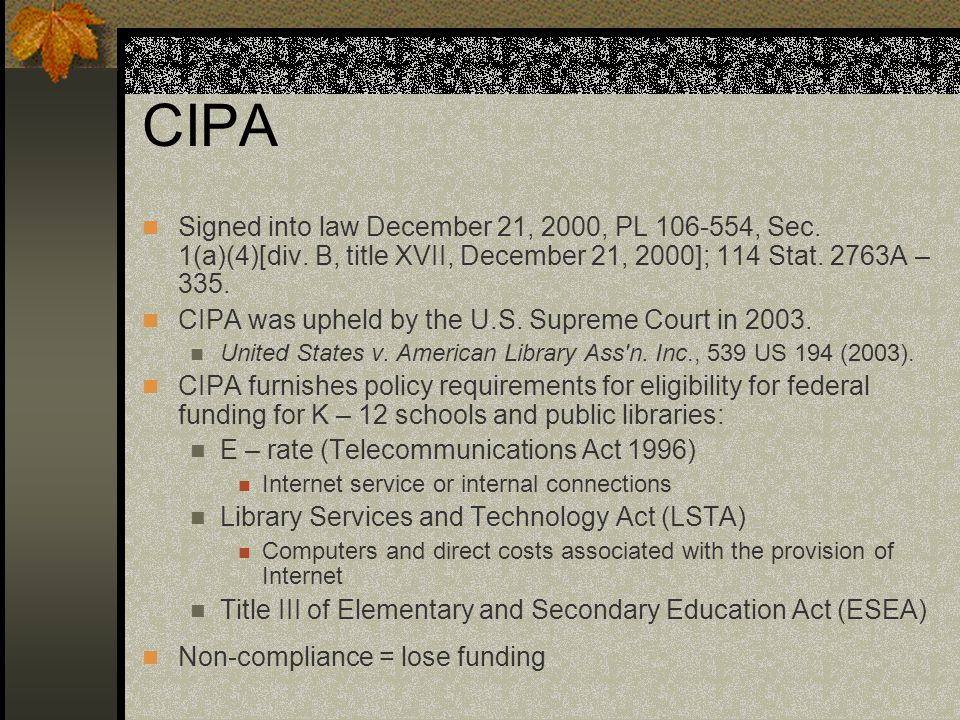 CIPA Signed into law December 21, 2000, PL 106-554, Sec. 1(a)(4)[div. B, title XVII, December 21, 2000]; 114 Stat. 2763A – 335. CIPA was upheld by the