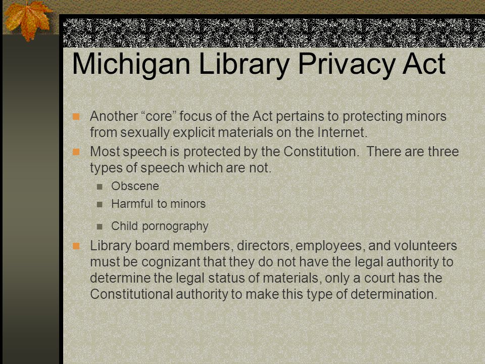 "Michigan Library Privacy Act Another ""core"" focus of the Act pertains to protecting minors from sexually explicit materials on the Internet. Most spee"