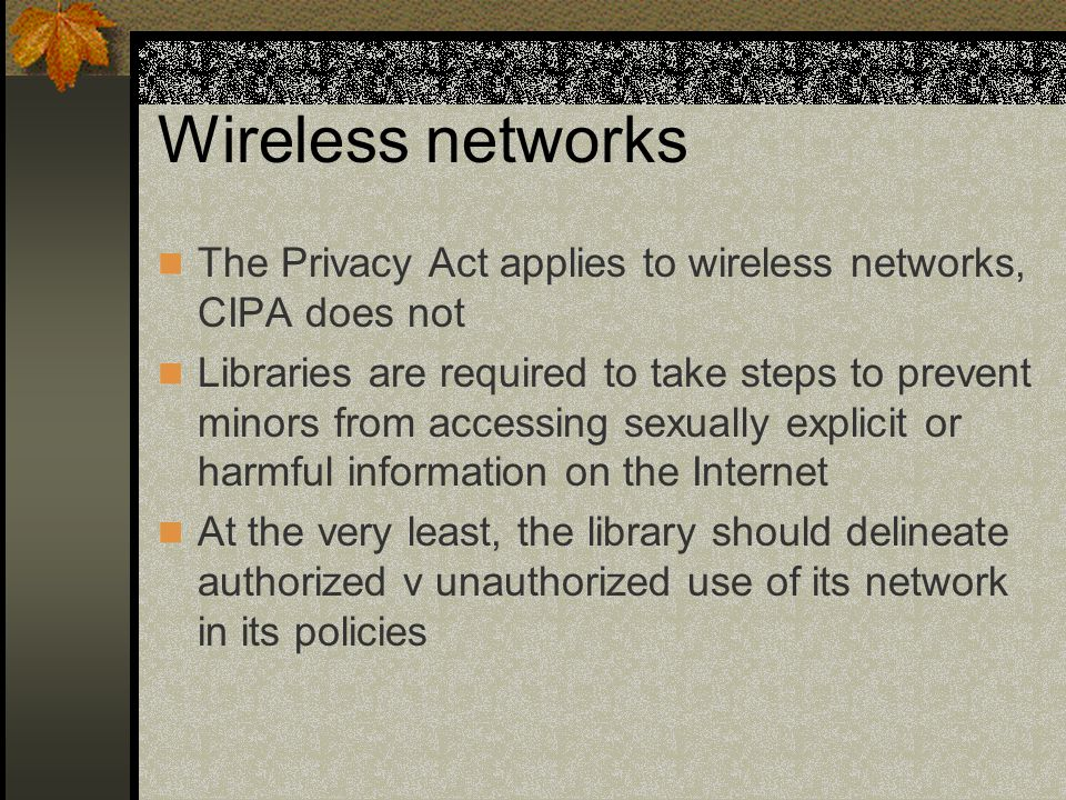 Wireless networks The Privacy Act applies to wireless networks, CIPA does not Libraries are required to take steps to prevent minors from accessing sexually explicit or harmful information on the Internet At the very least, the library should delineate authorized v unauthorized use of its network in its policies