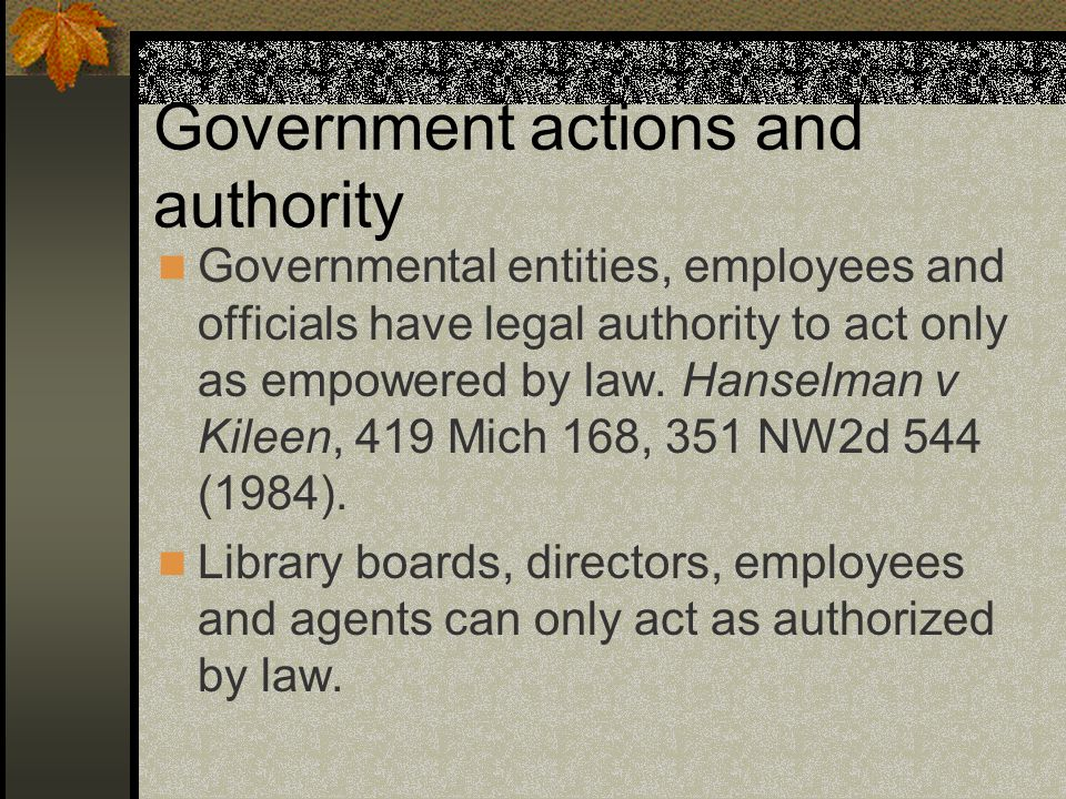 Government actions and authority Governmental entities, employees and officials have legal authority to act only as empowered by law.