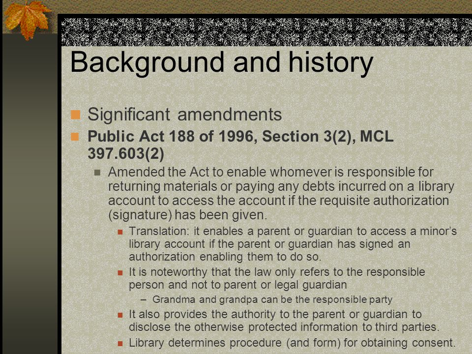 Background and history Significant amendments Public Act 188 of 1996, Section 3(2), MCL 397.603(2) Amended the Act to enable whomever is responsible for returning materials or paying any debts incurred on a library account to access the account if the requisite authorization (signature) has been given.