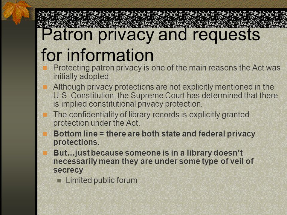 Patron privacy and requests for information Protecting patron privacy is one of the main reasons the Act was initially adopted.
