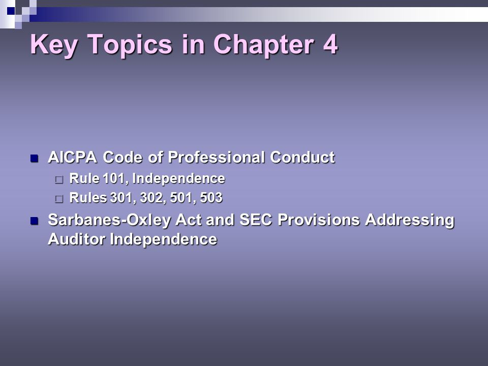 Key Topics in Chapter 4 AICPA Code of Professional Conduct AICPA Code of Professional Conduct  Rule 101, Independence  Rules 301, 302, 501, 503 Sarbanes-Oxley Act and SEC Provisions Addressing Auditor Independence Sarbanes-Oxley Act and SEC Provisions Addressing Auditor Independence