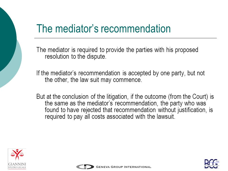 The mediator's recommendation The mediator is required to provide the parties with his proposed resolution to the dispute.