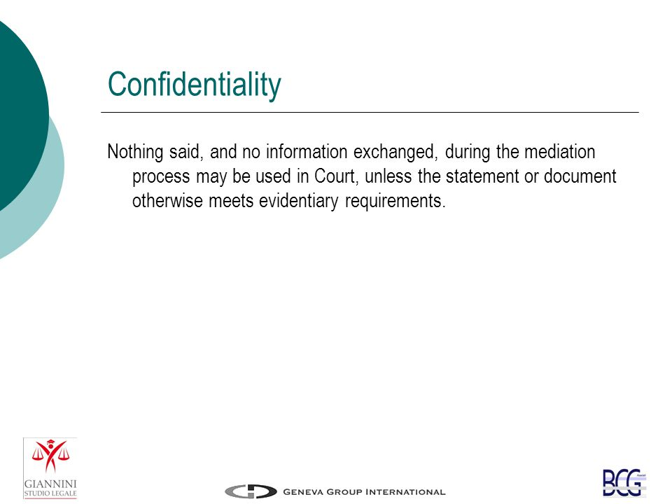 Confidentiality Nothing said, and no information exchanged, during the mediation process may be used in Court, unless the statement or document otherwise meets evidentiary requirements.